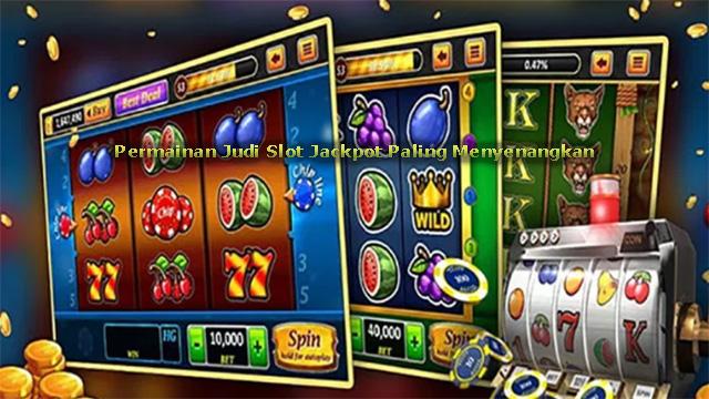 Permainan Judi Slot Jackpot Paling Menyenangkan